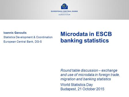 Microdata in ESCB banking statistics Round table discussion – exchange and use of microdata in foreign trade, migration and banking statistics World Statistics.