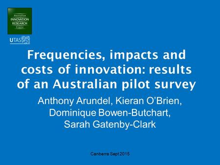Frequencies, impacts and costs of innovation: results of an Australian pilot survey Anthony Arundel, Kieran O'Brien, Dominique Bowen-Butchart, Sarah Gatenby-Clark.