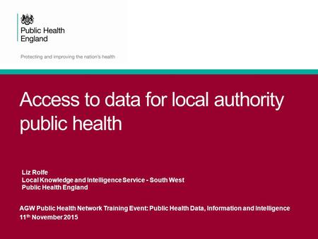 Access to data for local authority public health AGW Public Health Network Training Event: Public Health Data, Information and Intelligence 11 th November.