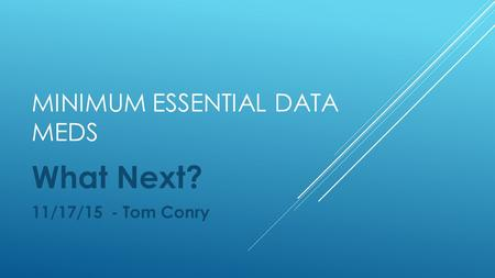 MINIMUM ESSENTIAL DATA MEDS What Next? 11/17/15 - Tom Conry.