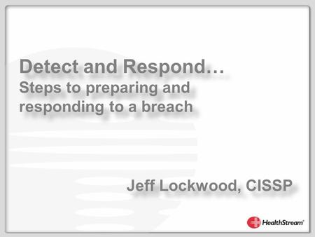 Detect and Respond… Steps to preparing and responding to a breach Detect and Respond… Steps to preparing and responding to a breach Jeff Lockwood, CISSP.