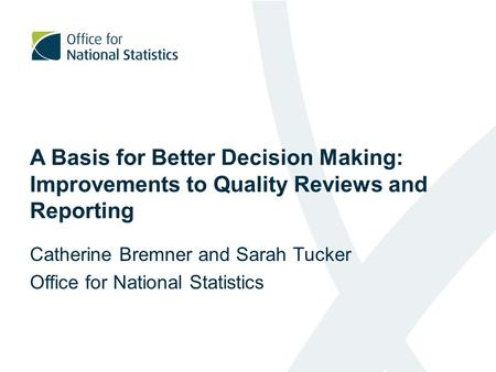 A Basis for Better Decision Making: Improvements to Quality Reviews and Reporting Catherine Bremner and Sarah Tucker Office for National Statistics.