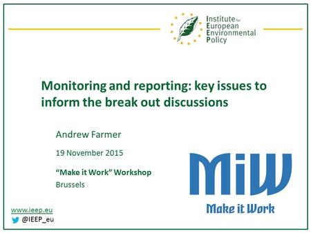 "Monitoring and reporting: key issues to inform the break out discussions Andrew Farmer 19 November 2015 ""Make it Work"" Workshop Brussels."