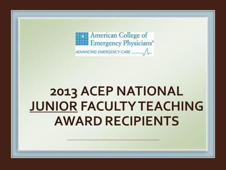 2013 ACEP NATIONAL JUNIOR FACULTY TEACHING AWARD RECIPIENTS.