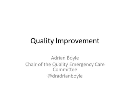 Quality Improvement Adrian Boyle Chair of the Quality Emergency Care