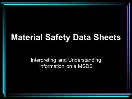 Material Safety Data Sheets Interpreting and Understanding Information on a MSDS.