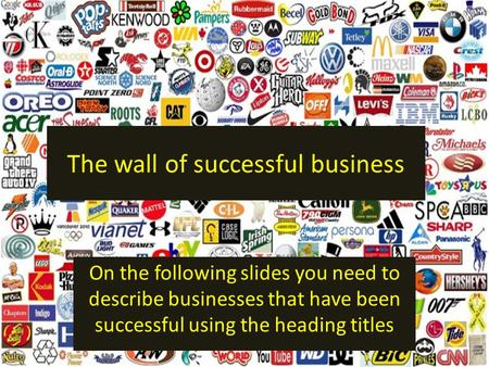 The wall of successful business On the following slides you need to describe businesses that have been successful using the heading titles.