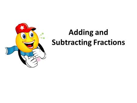 Adding and Subtracting Fractions. Let's look at a model of adding fractions. Example: First we need a fraction bar representation of each addend. We will.