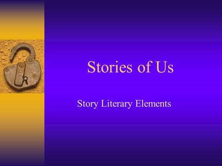 Stories of Us Story Literary Elements Plot  Plot is the conflict of the story and how the author unravels the conflict.  e.g. The king died. The queen.