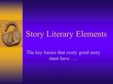 Story Literary Elements The key basics that every good story must have ….