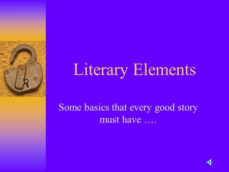 Literary Elements Some basics that every good story must have ….