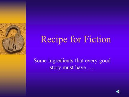 Recipe for Fiction Some ingredients that every good story must have ….