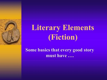 Literary Elements (Fiction) Some basics that every good story must have ….
