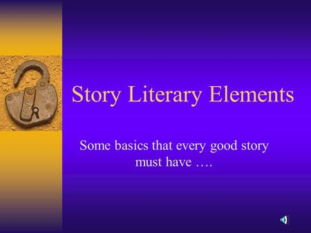 Story Literary Elements Some basics that every good story must have ….