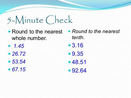 5-Minute Check Round to the nearest whole number. 1.45 26.72 53.54 67.15 Round to the nearest tenth. 3.16 9.35 48.51 92.64.
