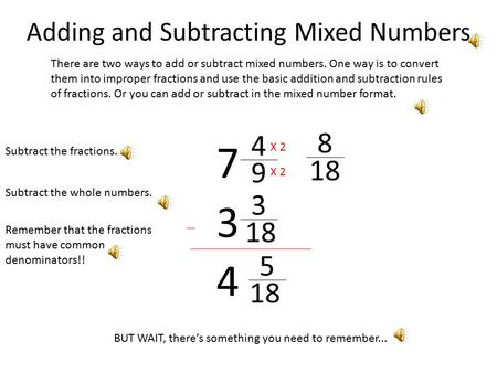 Adding and Subtracting Mixed Numbers There are two ways to add or subtract mixed numbers. One way is to convert them into improper fractions and use the.