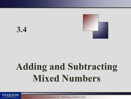 Copyright © 2011 Pearson Education, Inc. Publishing as Prentice Hall. 3.4 Adding and Subtracting Mixed Numbers.