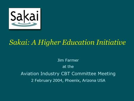 Sakai: A Higher Education Initiative Jim Farmer at the Aviation Industry CBT Committee Meeting 2 February 2004, Phoenix, Arizona USA.