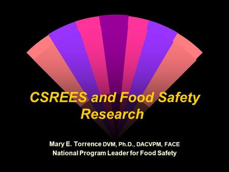 CSREES and Food Safety Research Mary E. Torrence DVM, Ph.D., DACVPM, FACE National Program Leader for Food Safety.