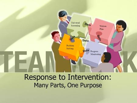 Response to Intervention: Many Parts, One Purpose Problem Solving Universal Screening Progress Monitoring Written Plan Data.