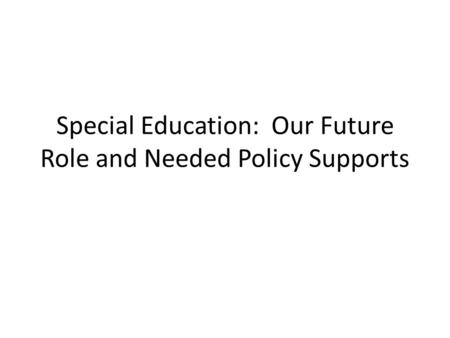 Special Education: Our Future Role and Needed Policy Supports.