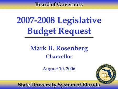 2007-2008 Legislative Budget Request Mark B. Rosenberg Chancellor Board of Governors State University System of Florida August 10, 2006.