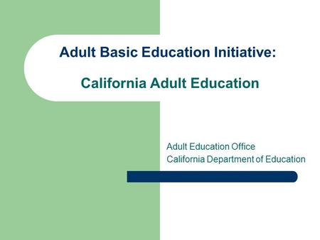 Adult Basic Education Initiative: California Adult Education Adult Education Office California Department of Education.