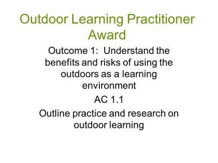 Outdoor Learning Practitioner Award Outcome 1: Understand the benefits and risks of using the outdoors as a learning environment AC 1.1 Outline practice.