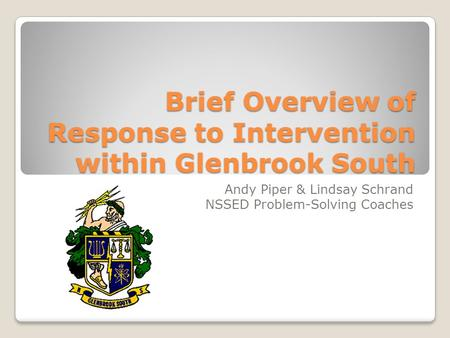 Brief Overview of Response to Intervention within Glenbrook South Andy Piper & Lindsay Schrand NSSED Problem-Solving Coaches.