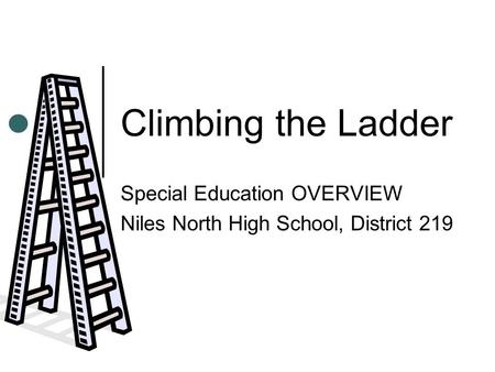 Climbing the Ladder Special Education OVERVIEW Niles North High School, District 219.