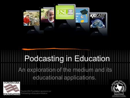 Podcasting in Education An exploration of the medium and its educational applications. Toyota USA Foundation sponsors our Podcasting in Education Initiative.