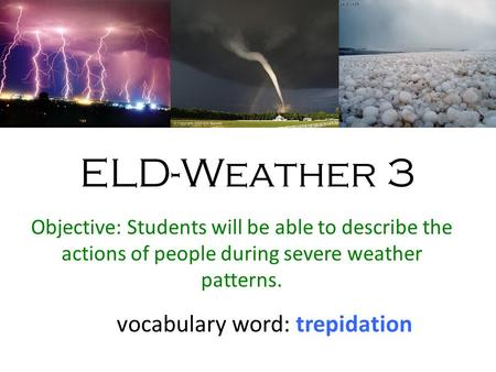 ELD-Weather 3 Objective: Students will be able to describe the actions of people during severe weather patterns. vocabulary word: trepidation.