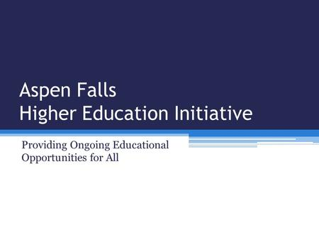 Aspen Falls Higher Education Initiative Providing Ongoing Educational Opportunities for All.