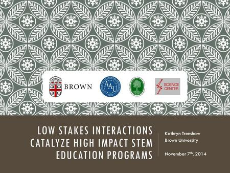 LOW STAKES INTERACTIONS CATALYZE HIGH IMPACT STEM EDUCATION PROGRAMS Kathryn Trenshaw Brown University November 7 th, 2014.