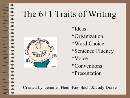 The 6+1 Traits of Writing *Ideas *Organization *Word Choice *Sentence Fluency *Voice *Conventions *Presentation Created by: Jennifer Heidl-Knobloch & Jody.