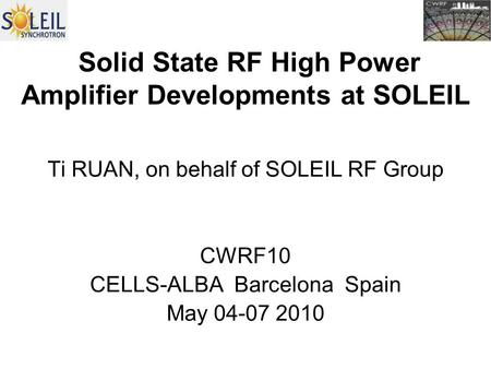 Solid State RF High Power Amplifier Developments at SOLEIL Ti RUAN, on behalf of SOLEIL RF Group CWRF10 CELLS-ALBA Barcelona Spain May 04-07 2010.