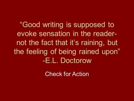 """Good writing is supposed to evoke sensation in the reader- not the fact that it's raining, but the feeling of being rained upon"" -E.L. Doctorow Check."