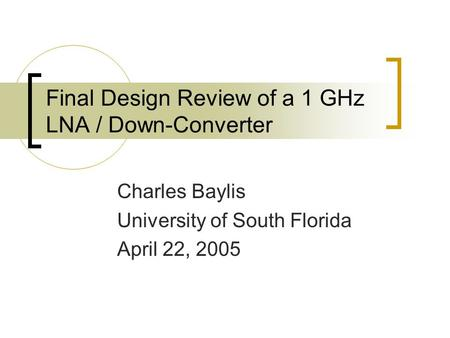Final Design Review of a 1 GHz LNA / Down-Converter Charles Baylis University of South Florida April 22, 2005.
