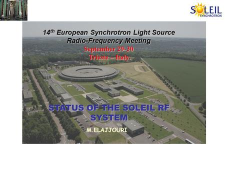 14 th European Synchrotron Light Source Radio-Frequency Meeting September 29-30 Trieste – Italy. Trieste – Italy. STATUS OF THE SOLEIL RF SYSTEM M.ELAJJOURI.