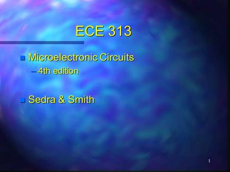 1 ECE 313 n Microelectronic Circuits –4th edition n Sedra & Smith.