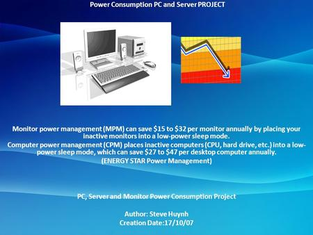 Power Consumption PC and Server PROJECT Monitor power management (MPM) can save $15 to $32 per monitor annually by placing your inactive monitors into.