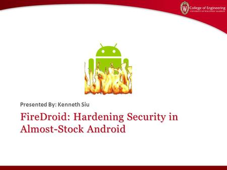 FireDroid: Hardening Security in Almost-Stock Android Presented By: Kenneth Siu.