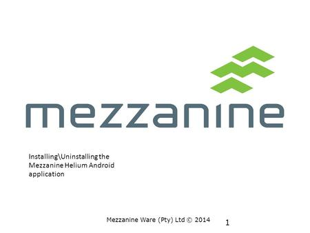 1 Mezzanine Ware (Pty) Ltd © 2014 Installing\Uninstalling the Mezzanine Helium Android application.