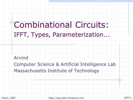 March, 2007http://csg.csail.mit.edu/arvindIFFT-1 Combinational Circuits: IFFT, Types, Parameterization... Arvind Computer Science & Artificial Intelligence.
