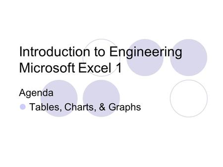Introduction to Engineering Microsoft Excel 1 Agenda Tables, Charts, & Graphs.