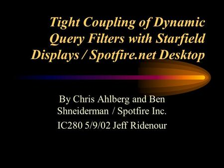 Tight Coupling of Dynamic Query Filters with Starfield Displays / Spotfire.net Desktop By Chris Ahlberg and Ben Shneiderman / Spotfire Inc. IC280 5/9/02.