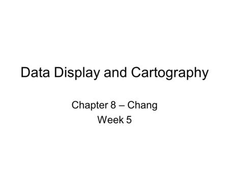 Data Display and Cartography Chapter 8 – Chang Week 5.