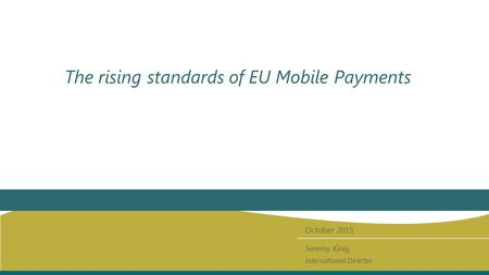 The rising standards of EU Mobile Payments October 2015 Jeremy King, International Director.
