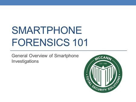 SMARTPHONE FORENSICS 101 General Overview of Smartphone Investigations.