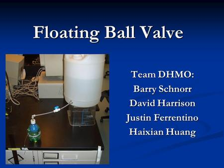 Floating Ball Valve Team DHMO: Barry Schnorr David Harrison Justin Ferrentino Haixian Huang.